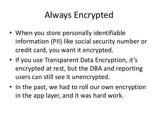 Always Encrypted • When you store personally identifiable information (PII) like social security number or credit card, yo...