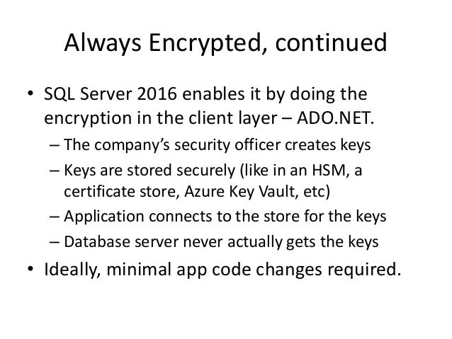 Always Encrypted, continued • SQL Server 2016 enables it by doing the encryption in the client layer – ADO.NET. – The comp...