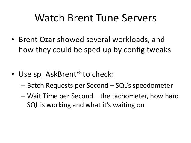 Watch Brent Tune Servers • Brent Ozar showed several workloads, and how they could be sped up by config tweaks • Use sp_As...
