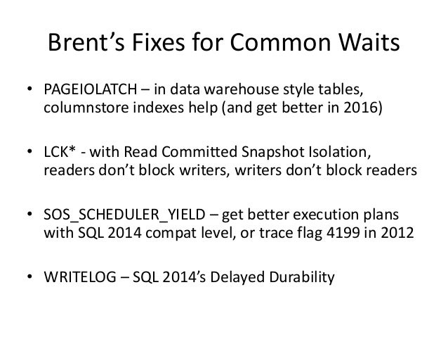 Brent's Fixes for Common Waits • PAGEIOLATCH – in data warehouse style tables, columnstore indexes help (and get better in...