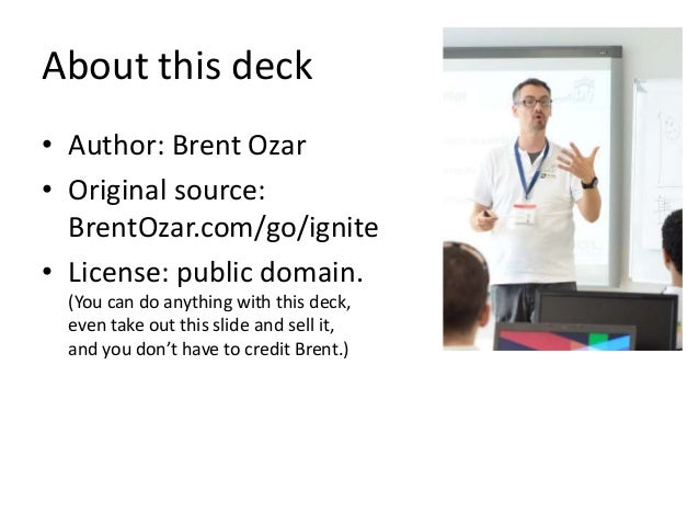 About this deck • Author: Brent Ozar • Original source: BrentOzar.com/go/ignite • License: public domain. (You can do anyt...