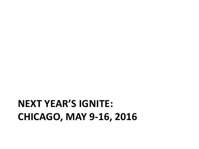 NEXT YEAR'S IGNITE: CHICAGO, MAY 9-16, 2016