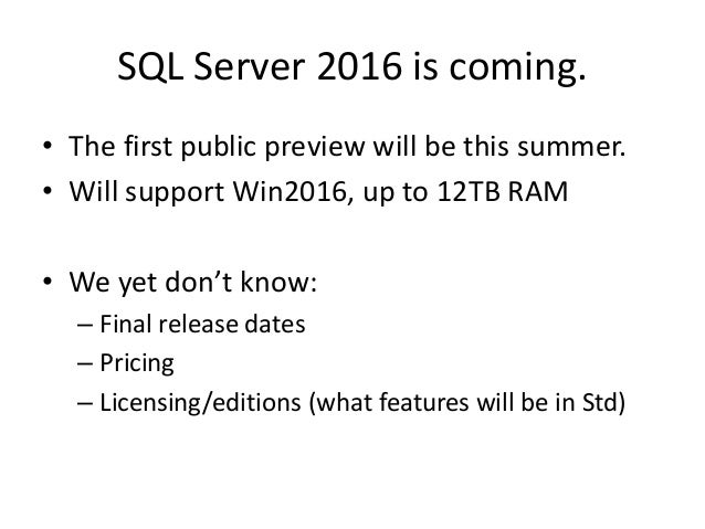 SQL Server 2016 is coming. • The first public preview will be this summer. • Will support Win2016, up to 12TB RAM • We yet...
