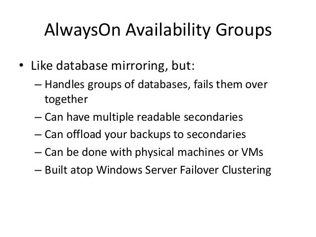 AlwaysOn Availability Groups • Like database mirroring, but: – Handles groups of databases, fails them over together – Can...