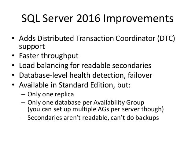 SQL Server 2016 Improvements • Adds Distributed Transaction Coordinator (DTC) support • Faster throughput • Load balancing...
