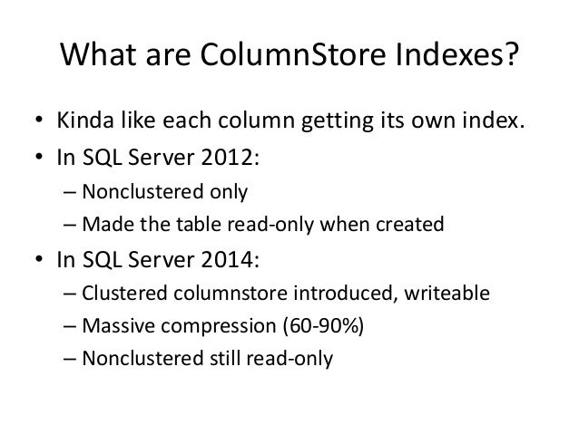 What are ColumnStore Indexes? • Kinda like each column getting its own index. • In SQL Server 2012: – Nonclustered only – ...