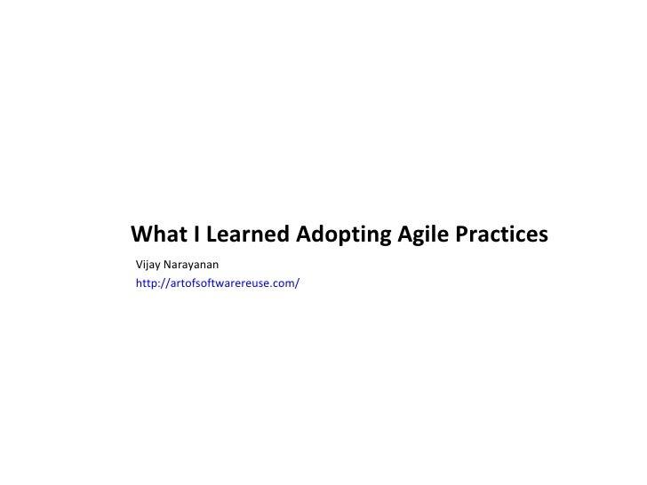 What I Learned Adopting Agile Practices <ul><li>Vijay Narayanan </li></ul><ul><li>http:// artofsoftwarereuse.com / </li></ul>