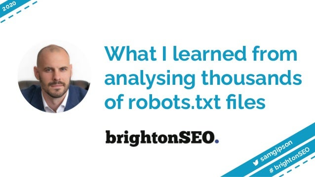 What I learned from analysing thousands of robots.txt files samgipson # brightonSEO 2020