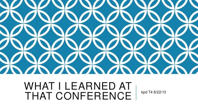 WHAT I LEARNED AT THAT CONFERENCE kpd T4 8/22/13