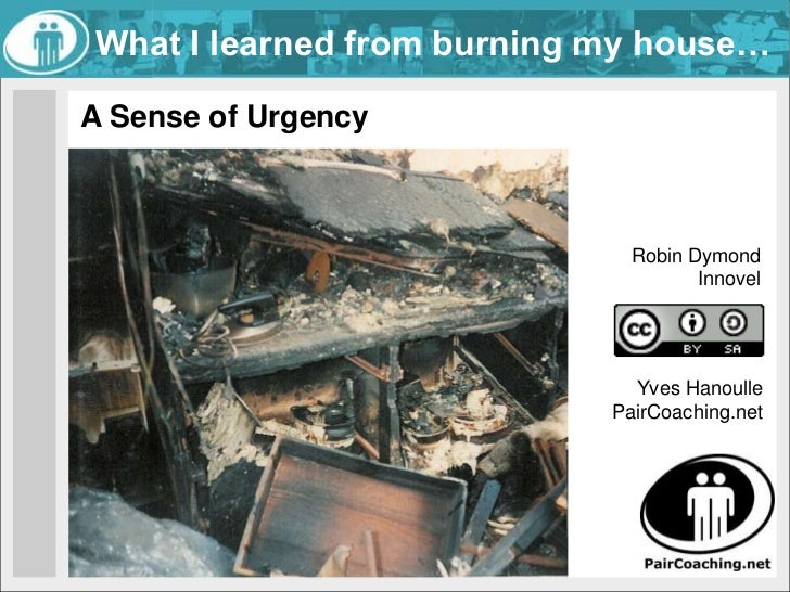 What I learned from burning my house…<br />A Sense of Urgency<br />Robin Dymond<br />Innovel<br />Yves Hanoulle <br />Pair...