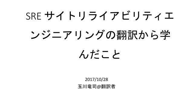 SRE サイトリライアビリティエ ンジニアリングの翻訳から学 んだこと 2017/10/28 玉川竜司@翻訳者