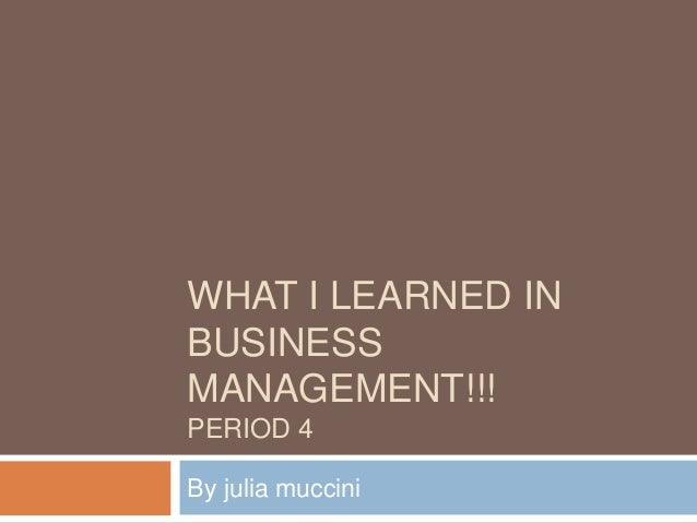 WHAT I LEARNED IN BUSINESS MANAGEMENT!!! PERIOD 4 By julia muccini