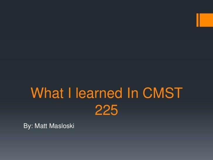 What I learned In CMST            225By: Matt Masloski