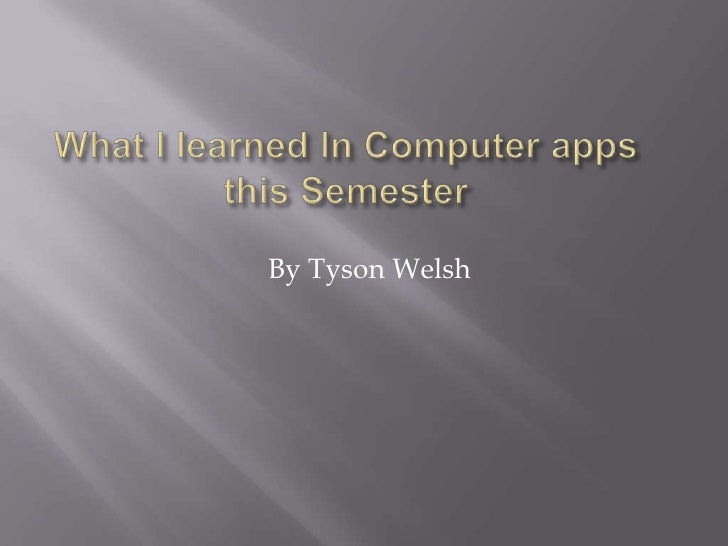 What I learned In Computer apps this Semester <br />By Tyson Welsh<br />