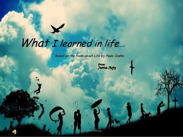 What I learned in life…Based on the Poem about Life by Paulo CoelhoLife in the making...FromJeena Aejy
