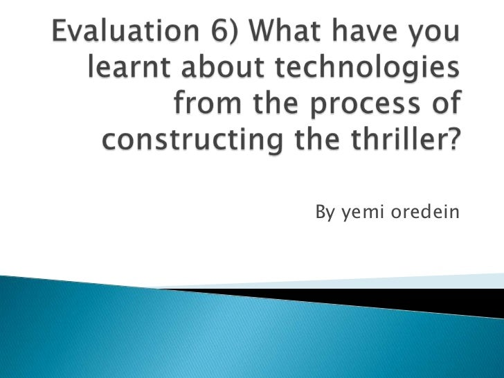Evaluation 6) What have you learnt about technologies from the process of constructing the thriller? <br />By yemi oredein...