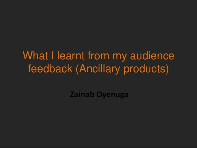 What I learnt from my audience feedback (Ancillary products)         Zainab Oyenuga