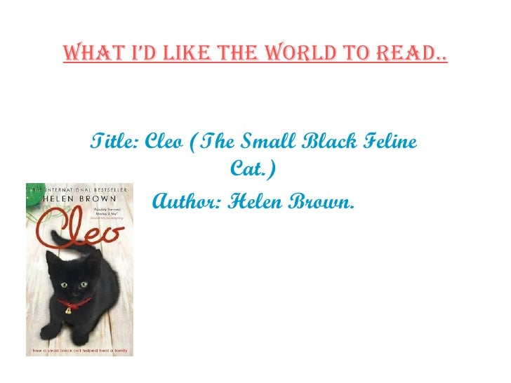 What I'd Like The World To Read.. Title: Cleo (The Small Black Feline Cat.) Author: Helen Brown.