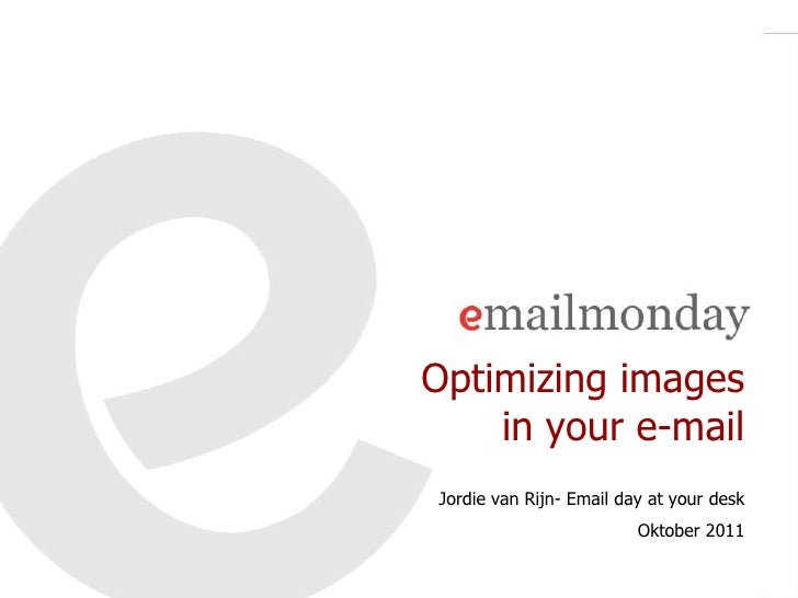 Optimizing images    in your e-mail Jordie van Rijn- Email day at your desk                          Oktober 2011