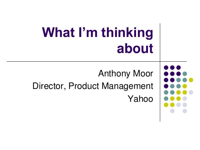 What I'm thinking about Anthony Moor Director, Product Management Yahoo