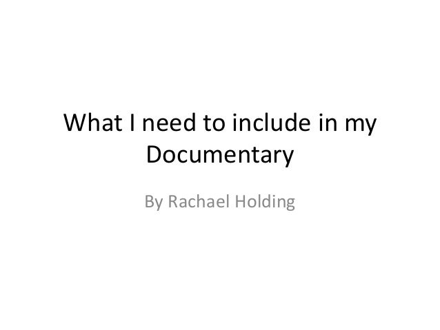 What I need to include in my Documentary By Rachael Holding