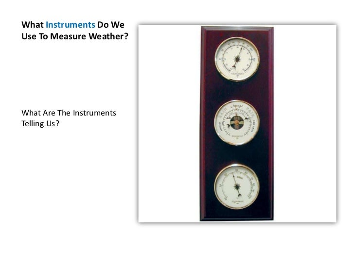 What Instruments Do We Use To Measure Weather?<br />What Are The Instruments Telling Us?<br />