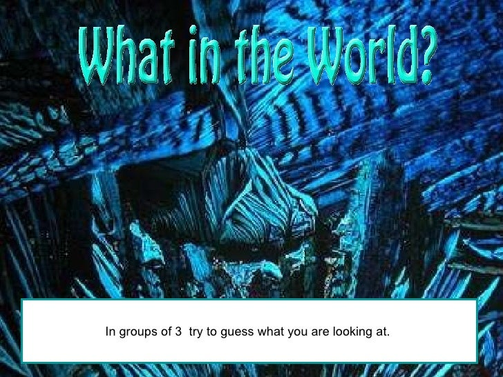 In groups of 3  try to guess what you are looking at.