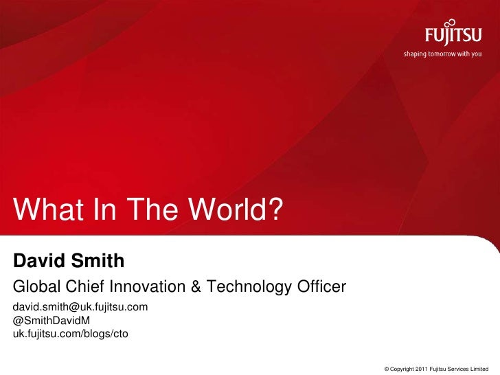 What In The World?<br />David Smith<br />Global Chief Innovation & Technology Officer<br />david.smith@uk.fujitsu.com@Smit...