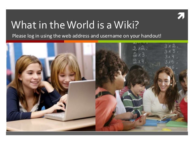  What in theWorld is aWiki? Please log in using the web address and username on your handout!