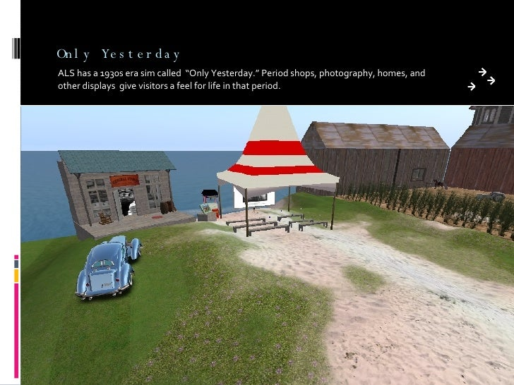 "Only Yesterday <ul><li>ALS has a 1930s era sim called  ""Only Yesterday."" Period shops, photography, homes, and other displ..."