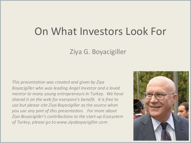 On What Investors Look For Ziya G. Boyacigiller This presentation was created and given by Ziya Boyacigiller who was leadi...