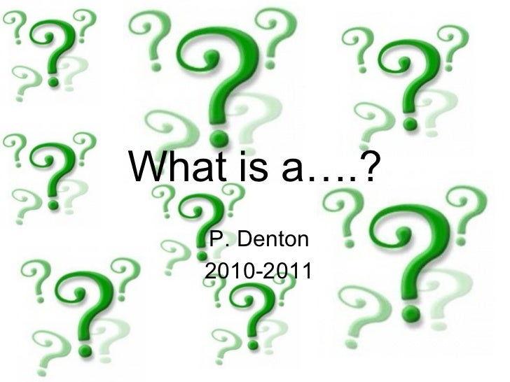 What is a….? P. Denton 2010-2011