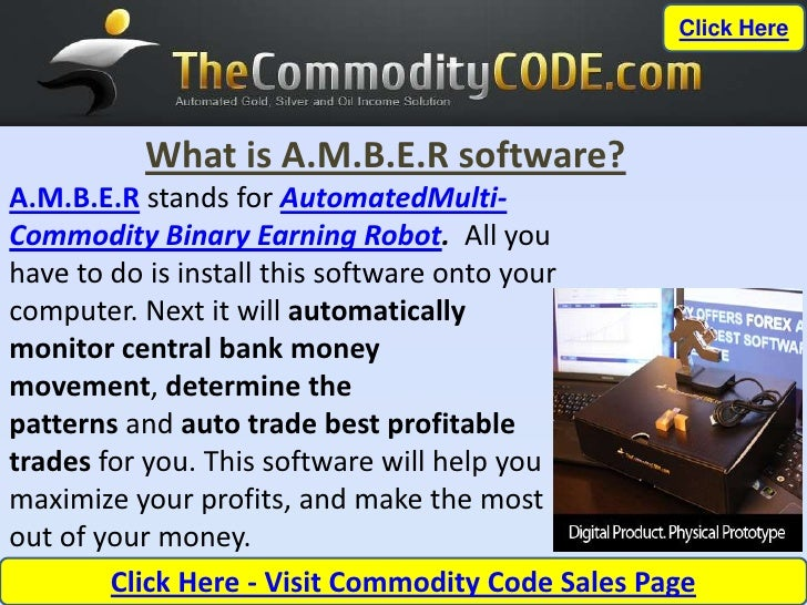 Click Here          What is A.M.B.E.R software?A.M.B.E.R stands for AutomatedMulti-Commodity Binary Earning Robot. All you...