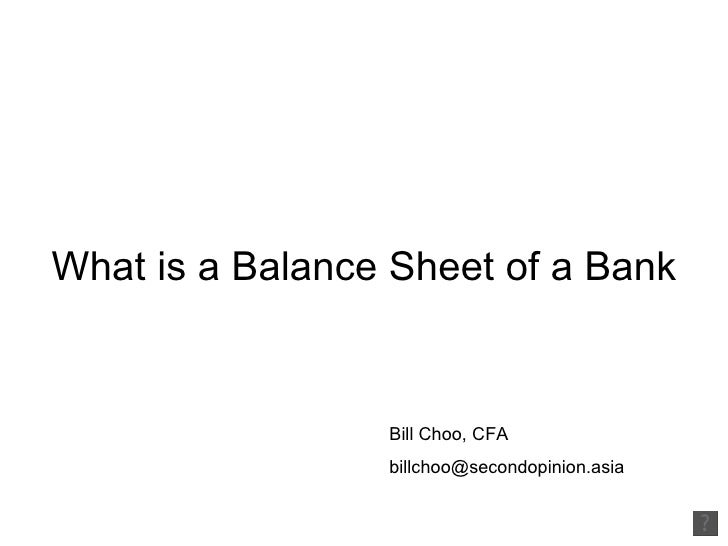 What is a Balance Sheet of a Bank Bill Choo, CFA  [email_address]