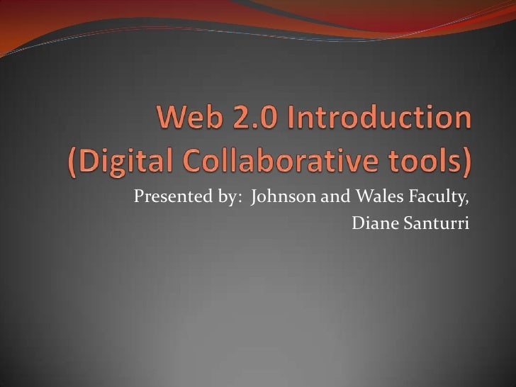 Web 2.0 Introduction(Digital Collaborative tools)<br />Presented by:  Johnson and Wales Faculty, <br />Diane Santurri<br />