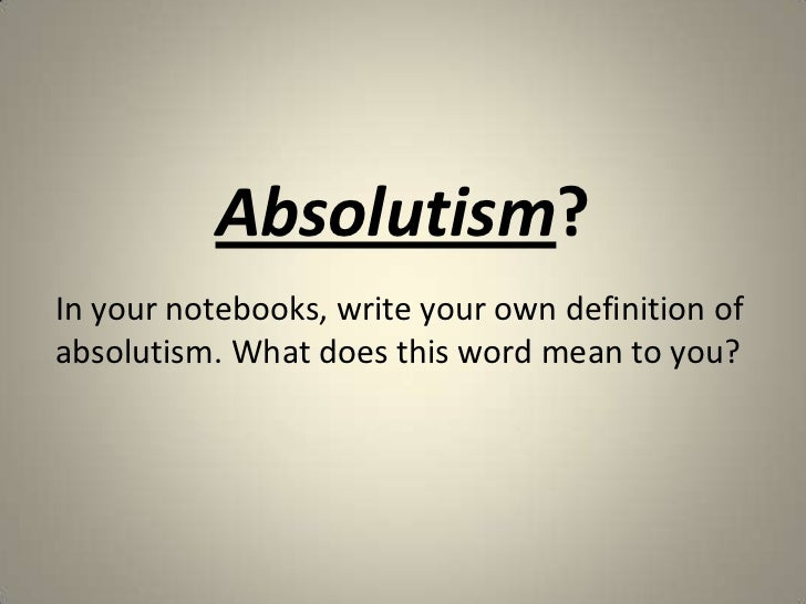 Absolutism?In your notebooks, write your own definition ofabsolutism. What does this word mean to you?