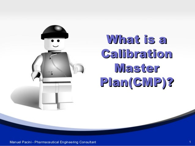 What is aWhat is a CalibrationCalibration MasterMaster Plan(CMP)?Plan(CMP)? 1Manuel Pacini - Pharmaceutical Engineering Co...