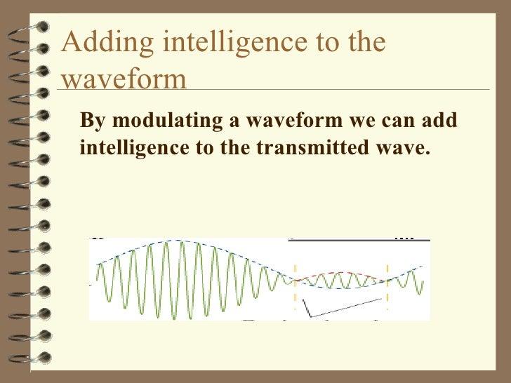 Adding intelligence to the waveform <ul><li>By modulating a waveform we can add intelligence to the transmitted wave. </li...