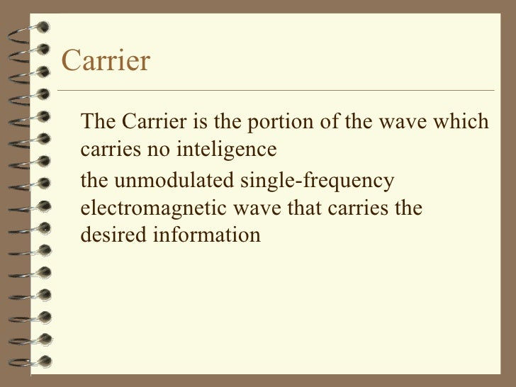 Carrier <ul><li>The Carrier is the portion of the wave which carries no inteligence </li></ul><ul><li>the unmodulated sing...