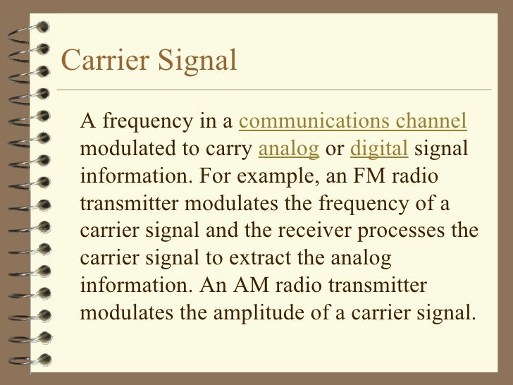 Carrier Signal <ul><li>A frequency in a  communications channel  modulated to carry  analog  or  digital  signal informati...