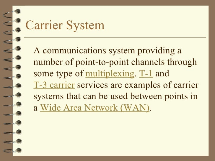 Carrier System <ul><li>A communications system providing a number of point-to-point channels through some type of  multipl...