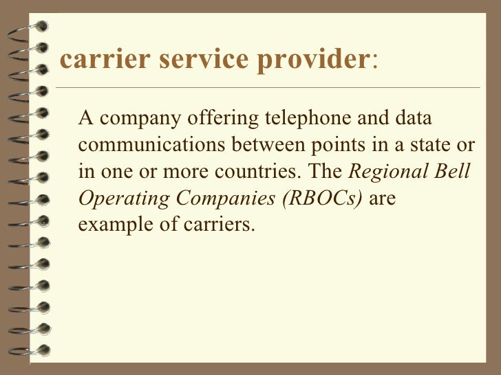 carrier service provider : <ul><li>A company offering telephone and data communications between points in a state or in on...