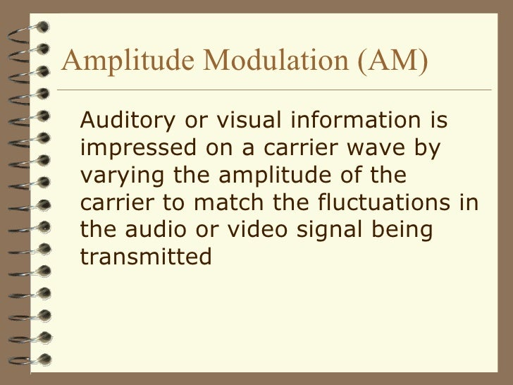 Amplitude Modulation (AM) <ul><li>Auditory or visual information is impressed on a carrier wave by varying the amplitude o...