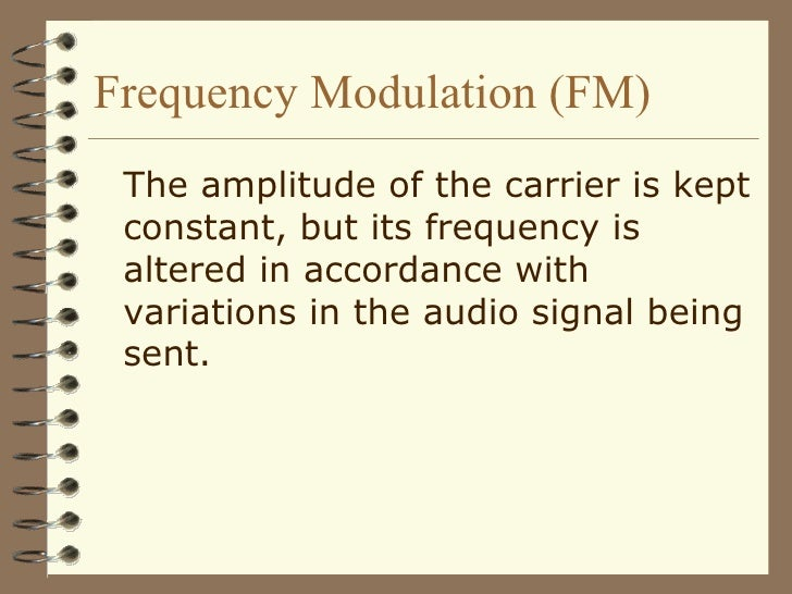 Frequency Modulation (FM) <ul><li>The amplitude of the carrier is kept constant, but its frequency is altered in accordanc...