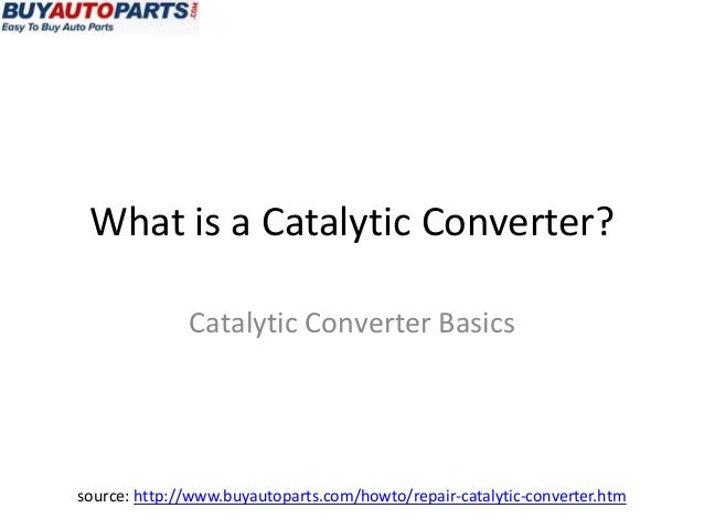 What is a Catalytic Converter?              Catalytic Converter Basicssource: http://www.buyautoparts.com/howto/repair-cat...