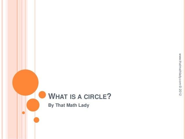 www.thatmathlady.com © 2012WHAT IS A CIRCLE?By That Math Lady