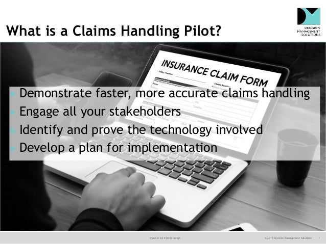@jamet123 #decisionmgt © 2018 Decision Management Solutions 1 What is a Claims Handling Pilot?  Demonstrate faster, more ...