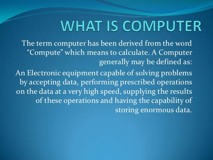 """WHAT IS COMPUTER<br />The term computer has been derived from the word """"Compute"""" which means to calculate. A Computer gene..."""