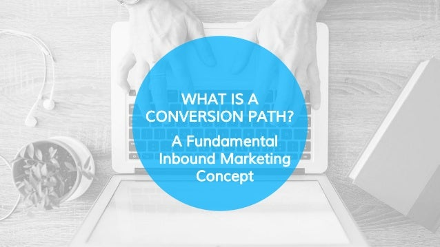 WHAT IS A CONVERSION PATH? A Fundamental Inbound Marketing Concept