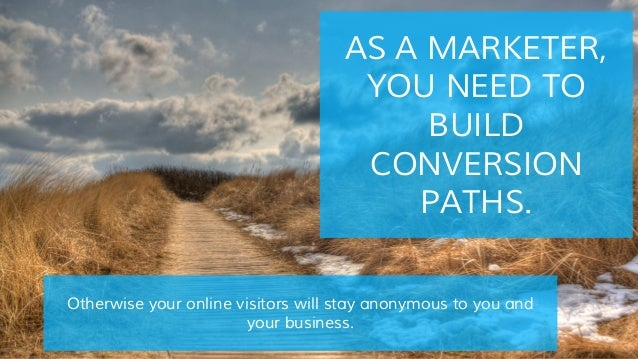 AS A MARKETER, YOU NEED TO BUILD CONVERSION PATHS. Otherwise your online visitors will stay anonymous to you and your busi...